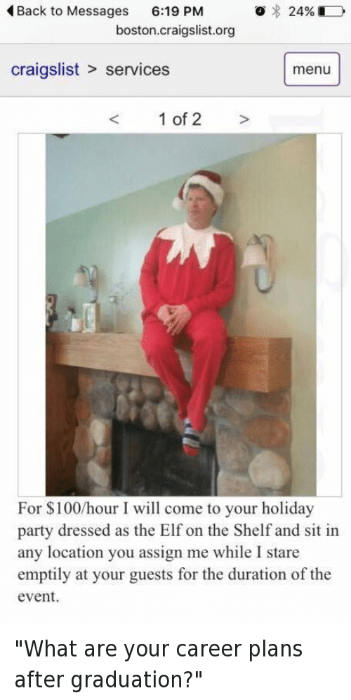 """Craigslist, Elf, and Elf on the Shelf: Back to Messages  6:19 PM  o 24%  boston craigslist.org  craigslist services menu  1 of 2  For $100 hour I will come to your holiday  party dressed as the Elf on the Shelf and sit in  any location you assign me while I stare  emptily at your guests for the duration of the  event. """"What are your career plans after graduation?"""""""