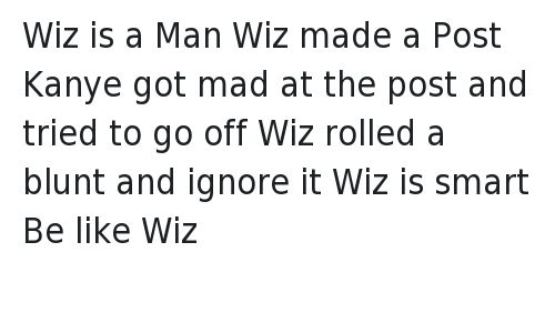 Be Like, Blunts, and Ignorant: @BLikeThem  Wiz is a Man  Wiz made a Post  Kanye got mad at the post and tried to go off  Wiz rolled a blunt and ignore it  Wiz is smart  Be like Wiz Wiz is a Man -Wiz made a Post -Kanye got mad at the post and tried to go off-Wiz rolled a blunt and ignore it -Wiz is smart -Be like Wiz