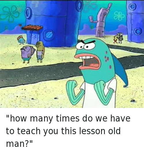 How Many Times Do We Have To Teach You This Lesson Old Man
