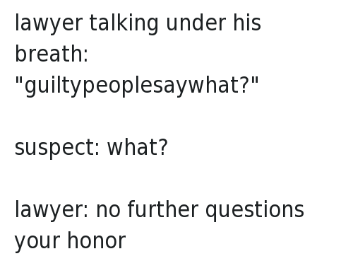"""lawyer talking under his breath: """"guiltypeoplesaywhat?""""-suspect: what?-lawyer: no further questions your honor: lawyer talking under his breath: """"guiltypeoplesaywhat?""""   suspect: what?   lawyer: no further questions your honor lawyer talking under his breath: """"guiltypeoplesaywhat?""""-suspect: what?-lawyer: no further questions your honor"""