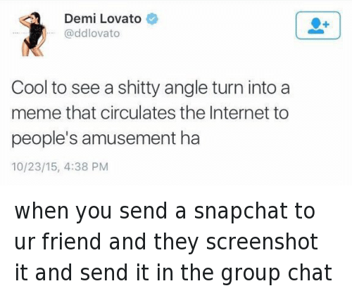 Demi Lovato, Friends, and Funny: Demi Lovato  @ddlovato  Cool to see a shitty angle turn into a  meme that circulates the Internet to  people's amusement ha  10/23/15, 4:38 PM when you send a snapchat to ur friend and they screenshot it and send it in the group chat