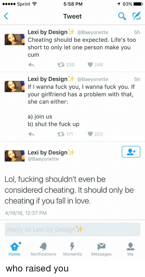 Cheating, Cum, and Fall: 5:58 PM  Sprint  F  T 93%  Tweet  Lexi by Desig  @Baeyonette  5h  Cheating should be expected. Life's too  short to only let one person make you  cum  tR, 30 248  Lexi by Design  it Baeyonette  5h  If I wanna fuck you, wanna fuck you. If  your girlfriend has a problem with that,  she can either:  a) join us  b) shut the fuck up  171 223  Lexi by Design  @Baeyonette  Lol, fucking shouldn't even be  considered cheating. It should only be  cheating if you fall in love.  4/19/16, 12:37 PM  Reply to Lexi by Design  Home Notifications  Moments  Messages  Me who raised you