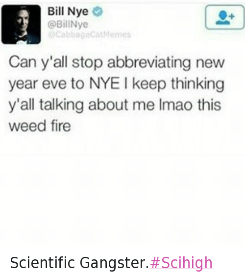 @BillNye  Can y'all stop abbreviating new year eve to NYE I keep thinking y'all talking about me Imao this weed fire Scientific Gangster.Scihigh