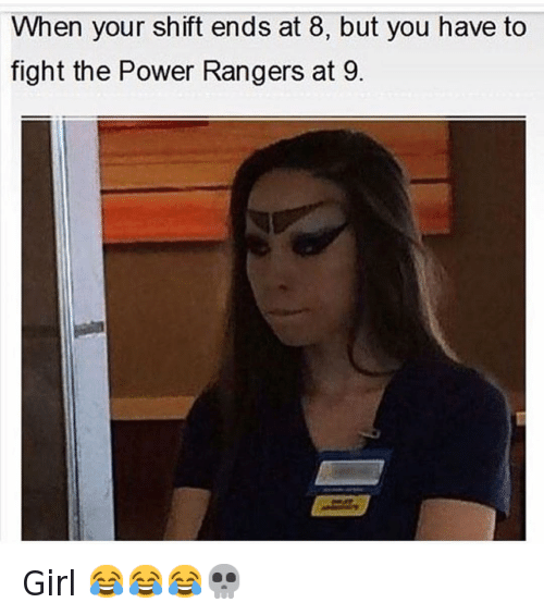 Doppelganger, Girls, and On Fleek: @hoodshiet  When your shift ends at 8, but you have to fight the Power Rangers at 9. Girl 😂😂😂💀