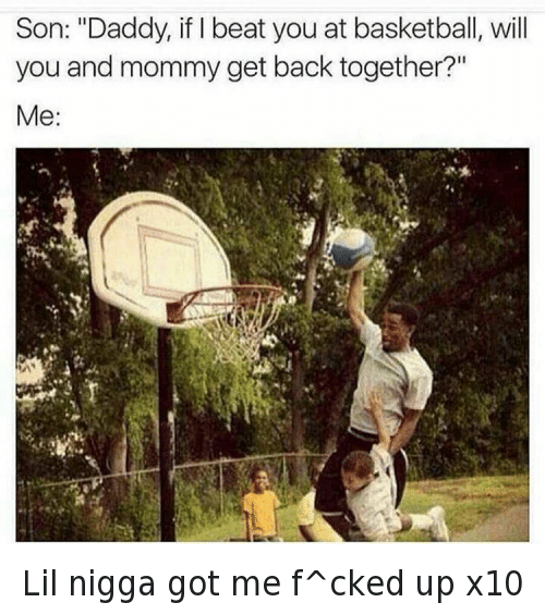 """Basketball, Children, and Dad: @nochill  Son: """"Daddy, if I beat you at basketball, will you and mommy get back together?""""  Me: Lil nigga got me f^cked up x10"""