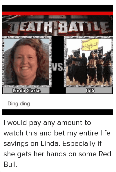 I would pay any amount to watch this and bet my entire life savings on Linda. Especially if she gets her hands on some Red Bull.: DEATH BATTLE  Linda Clarke VS ISIS   Ding Ding I would pay any amount to watch this and bet my entire life savings on Linda. Especially if she gets her hands on some Red Bull.