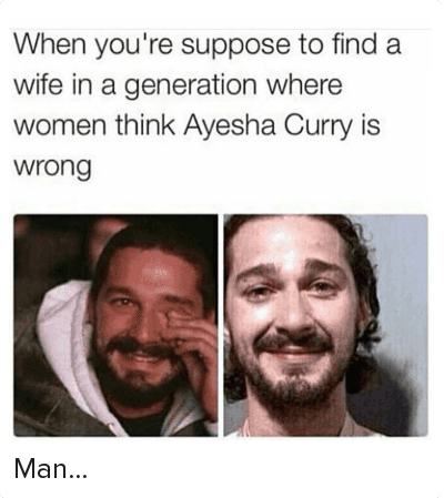 Man...: When you're suppose to find a wife in a generation where women think Ayesha Curry is wrong Man...