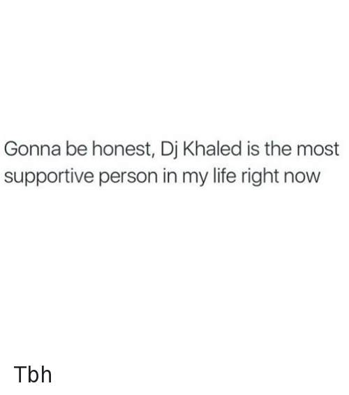 DJ Khaled, Key to More Success, and Life: Gonna be honest, Dj Khaled is the most supportive person in my life right now Tbh