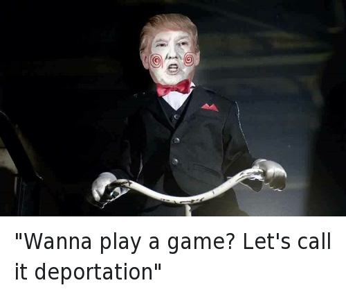 """Wanna play a game? Let's call it deportation"": ""Wanna play a game? Let's call it deportation"""
