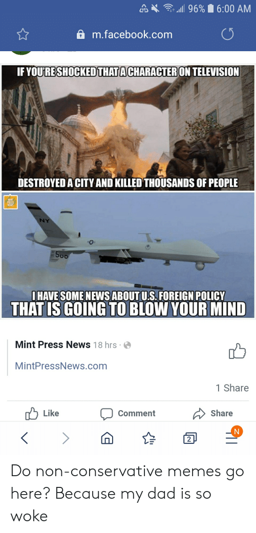 """Dad, Facebook, and Memes: A .  , """"11 96% 16:00 AM  a m.facebook.com  IF YOU'RESHOCKED THATACHARACTER ON TELEVISION  遛ョ  DESTROYED A CITY AND KILLED THOUSANDS OF PEOPLE  IHAVE SOME NEWS ABOUT U.S. FOREIGN POLICY  THAT IS GOING TO BLOW YOUR MIND  Mint Press News 18hrs  MintPressNews.com  1 Share  Like Comment Share Do non-conservative memes go here? Because my dad is so woke"""