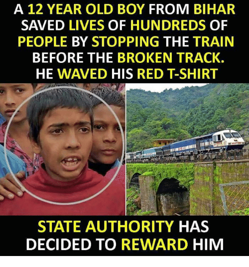 Memes, Train, and Old: A 12 YEAR OLD BOY FROM BIHAR  SAVED LIVES OF HUNDREDS OF  PEOPLE BY STOPPING THE TRAIN  BEFORE THE BROKEN TRACK.  HE WAVED HIS RED T-SHIRT  STATE AUTHORITY HAS  DECIDED TO REWARD HIM