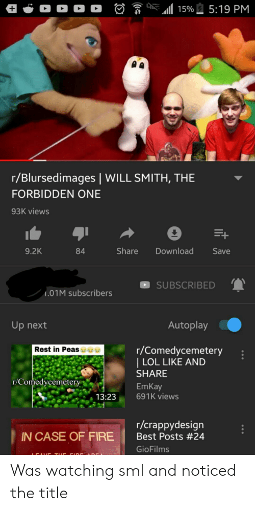 Fire, Lol, and Will Smith: A 15%5:19 PM  r/Blursedimages | WILL SMITH, THE  FORBIDDEN ONE  93K views  Download  9.2K  Share  Save  84  SUBSCRIBED  .01M subscribers  Autoplay  Up next  Rest in Peasee  r/Comedycemetery  | LOL LIKE AND  SHARE  T/Comedycemetery  EmKay  691K views  13:23  r/crappydesign  Best Posts #24  IN CASE OF FIRE  GioFilms  (6 Was watching sml and noticed the title