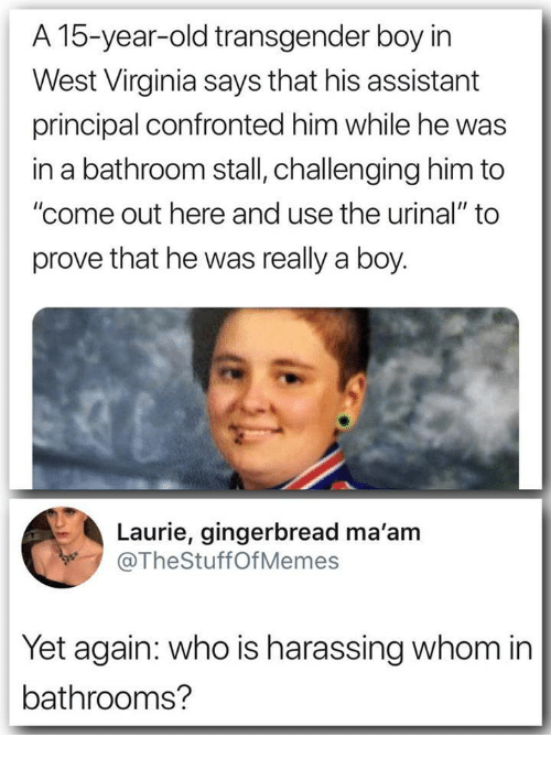 "Transgender, Principal, and Virginia: A 15-year-old transgender boy irn  West Virginia says that his assistant  principal confronted him while he was  in a bathroom stall, challenging him to  ""come out here and use the urinal"" to  prove that he was really a boy.  Laurie, gingerbread ma'am  @TheStuffOfMemes  Yet again: who is harassing whom in  bathrooms?"