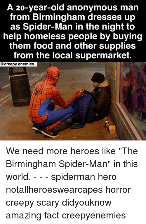 """Creepy, Facts, and Food: A 20-year-old anonymous man  from Birmingham dresses up  as Spider-Man in the night to  help homeless people by buying  them food and other supplies  from the local supermarket.  @creepy.enemies We need more heroes like """"The Birmingham Spider-Man"""" in this world. - - - spiderman hero notallheroeswearcapes horror creepy scary didyouknow amazing fact creepyenemies"""