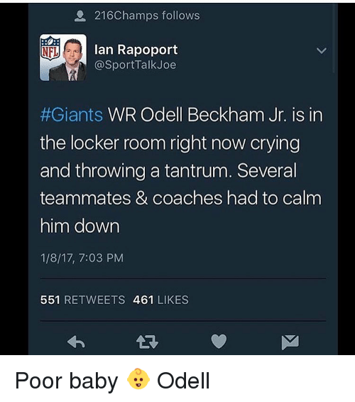 Memes, Odell Beckham Jr., and Giant: a 216Champs follows  r Ian Rapoport  NFL  @SportTalk Joe  #Giants WR Odell Beckham Jr. is in  the locker room right now crying  and throwing a tantrum. Several  teammates & coaches had to calm  him down  1/8/17, 7:03 PM  551  RETWEETS 461  LIKES Poor baby 👶 Odell