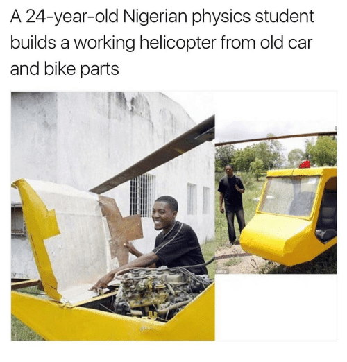 Memes, 🤖, and Build A: A 24-year-old Nigerian physics student  builds a working helicopter from old car  and bike parts