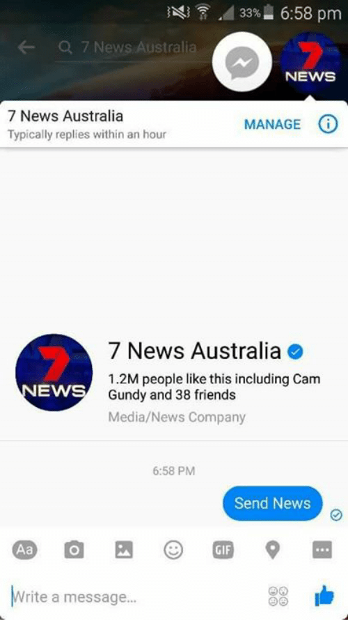Australia, Media, and Cam: A 33% 6:58 pm  Q 7 News Australi  NEWS  7 News Australia  O  MANAGE  Typically replies within an hour  7 News Australia  1.2M people like this including Cam  EWS  Gundy and 38 friends  Media/News Company  6:58 PM  Send News  rite a message...