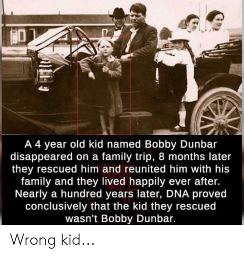 Facepalm, Family, and Old: A 4 year old kid named Bobby Dunbar  disappeared on a family trip, 8 months later  they rescued him and reunited him with his  family and they lived happily ever after.  Nearly a hundred years later, DNA proved  conclusively that the kid they rescued  wasn't Bobby Dunbar. Wrong kid...