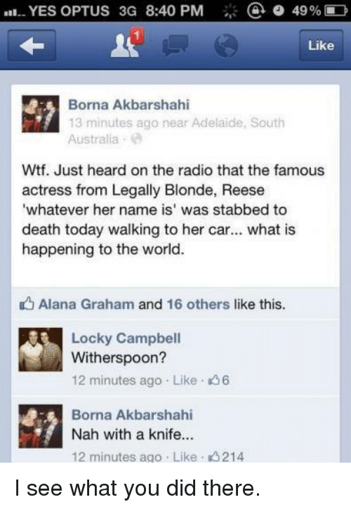 Dank, Radio, and Wtf: a 49% D  YES OPTUS 3G 8:40 PM  Like  Borna Akbarshahi  13 minutes ago near Adelaide, South  Australia  Wtf. Just heard on the radio that the famous  actress from Legally Blonde, Reese  'whatever her name is' was stabbed to  death today walking to her car  what is  happening to the world.  Alana Graham and 16 others like this.  Locky Campbell  Witherspoon?  12 minutes ago Like 6  Borna Akbarshahi  Nah with a knife...  12 minutes ago Like 214 I see what you did there.