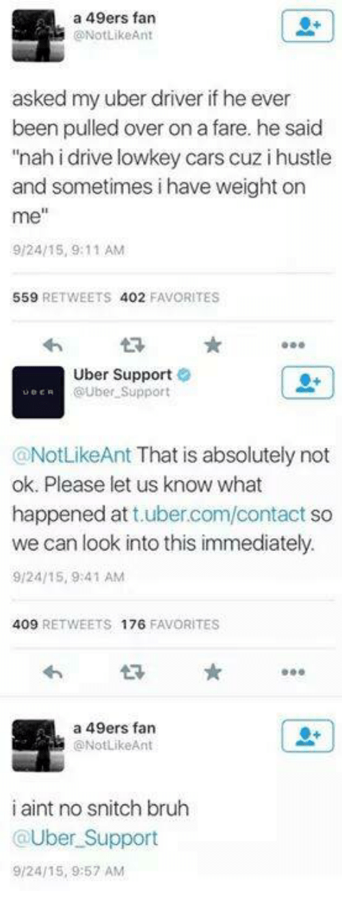 "9/11, Bruh, and Cars: a 49ers fan  ONotLikeAnt  asked my uber driver if he ever  been pulled over on a fare. he said  ""nah i drive lowkey cars cuz i hustle  and sometimes i have weight on  me""  9/24/15, 9:11 AM  559  RETWEETS 402  FAVORITES  Uber Support  UBER  OUber Support  @NotLikeAnt That is absolutely not  ok. Please let us know what  happened at  ubercom/contact so  we can look into this immediately.  9/24/15, 9:41 AM  409  RETWEETS 176  FAVORITES  a 49ers fan  ONotLikeAnt  i aint no snitch bruh  @Uber Support  9/24/15, 9:57 AM"