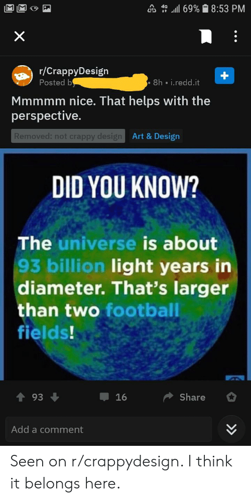 Facepalm, Football, and Helps: a, 4a ,all 69%  8:53 PM  /CrappyDesign  Posted b  8h i.redd.it  Mmmmm nice. That helps with the  perspective.  Art & Design  Removed: not crappy desig  DID YOU KNOW?  The universe is about  93 billion light years in  diameter. That's larger  than two football  fields!  Share  16  Add a comment Seen on r/crappydesign. I think it belongs here.