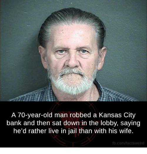 Jail, Memes, and Old Man: A 70-year-old man robbed a Kansas City  bank and then sat down in the lobby, saying  he'd rather live in jail than with his wife.  fb.com/factsweird
