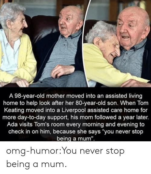 "Omg, Tumblr, and Liverpool F.C.: A 98-year-old mother moved into an assisted living  home to help look after her 80-year-old son. When Tom  Keating moved into a Liverpool assisted care home for  more day-to-day support, his mom followed a year later.  Ada visits Tom's room every morning and evening to  check in on him, because she says you never stop  being a mum"" omg-humor:You never stop being a mum."