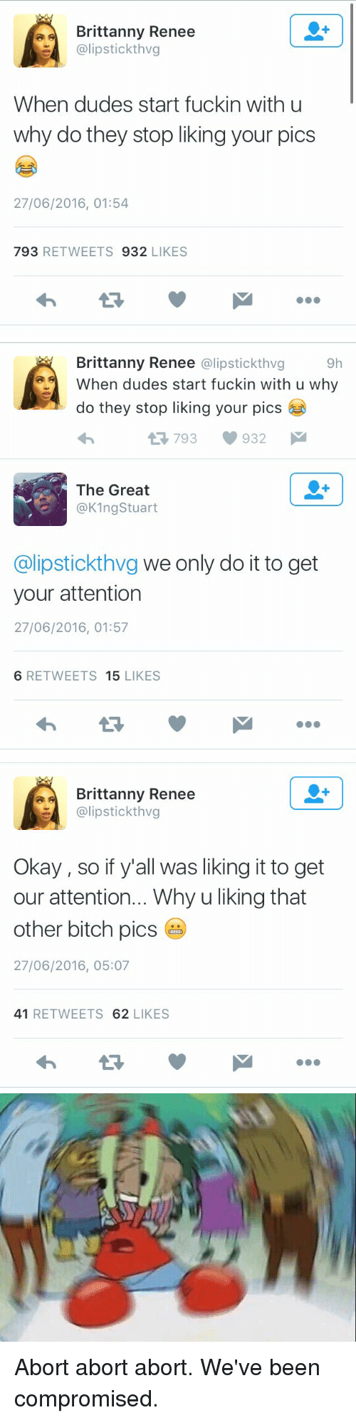 Bitch, Dude, and Xxx: a A Brittanny Renee  alipstickthvg  When dudes start fuckin with u  why do they stop liking your pics  27/06/2016, 01:54  793  REE TWEETS 932  LIKES   9h  Brittanny Renee  @lipstick thvg  When dudes start fuckin with u why  do they stop liking your pics  tR 793 932  M  The Great  @K1ng Stuart  alipstickthvg we only do it to get  your attention  27/06/2016, 01:57  6 RETWEETS  15  LIKES   Brittanny Renee  @lipstick thvg  Okay, so if y'all was liking it to get  our attention... Whyuliking that  other bitch pics  27/06/2016, 05:07  41  RETWEETS  62  LIKES Abort abort abort. We've been compromised.