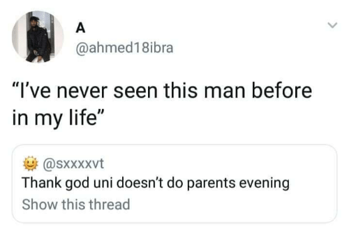 """God, Life, and Parents: A  @ahmed18ibra  """"I've never seen this man before  in my life""""  @sxxXxvt  Thank god uni doesn't do parents evening  Show this thread"""