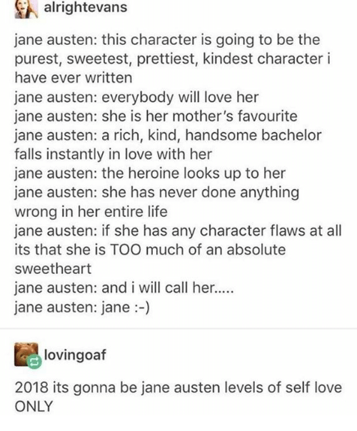 Life, Love, and Too Much: A alrightevans  jane austen: this character is going to be the  purest, sweetest, prettiest, kindest character i  have ever written  jane austen: everybody will love her  jane austen: she is her mother's favourite  jane austen: a rich, kind, handsome bachelor  falls instantly in love with her  jane austen: the heroine looks up to her  jane austen: she has never done anything  wrong in her entire life  jane austen: if she has any character flaws at all  its that she is TOO much of an absolute  sweetheart  jane austen: and i will call her...  jane austen: jane:-)  lovingoaf  2018 its gonna be jane austen levels of self love  ONLY