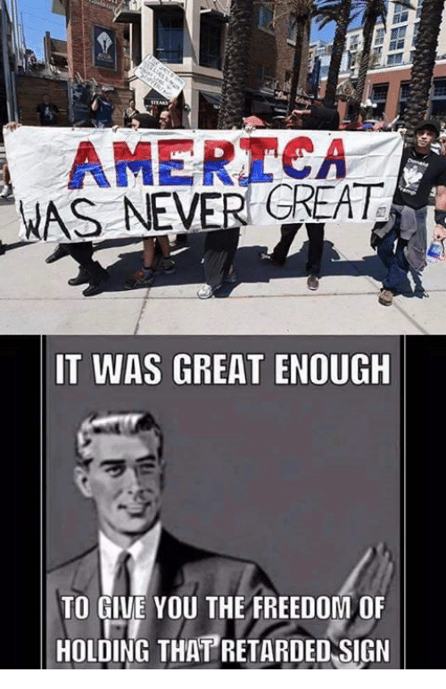 America, Retarded, and Conservative: A AMERICA  WAS NEVER GREAT  IT WAS GREAT ENOUGH  TO GIVE YOU THE FREEDOM OF  HOLDING THAT RETARDED SIGN
