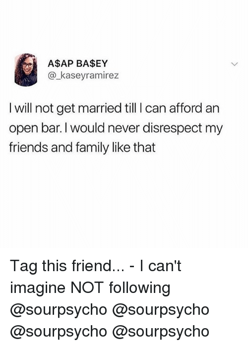 Family, Friends, and Memes: A$AP BA$EY  @_kaseyramirez  I will not get married till I can afford an  open bar.I would never disrespect my  friends and family like that Tag this friend... - I can't imagine NOT following @sourpsycho @sourpsycho @sourpsycho @sourpsycho