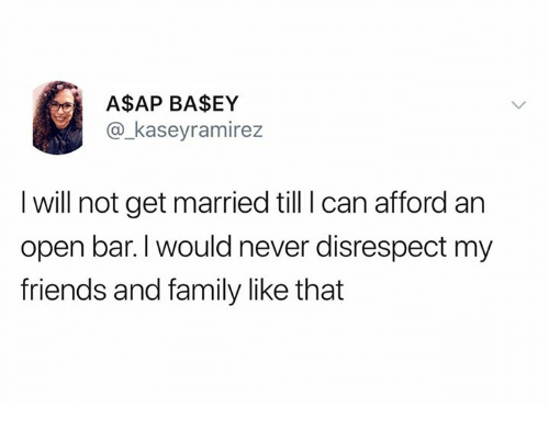 Dank, Family, and Friends: A$AP BASEY  @_kaseyramirez  I will not get married till I can afford an  open bar. l would never disrespect my  friends and family like that