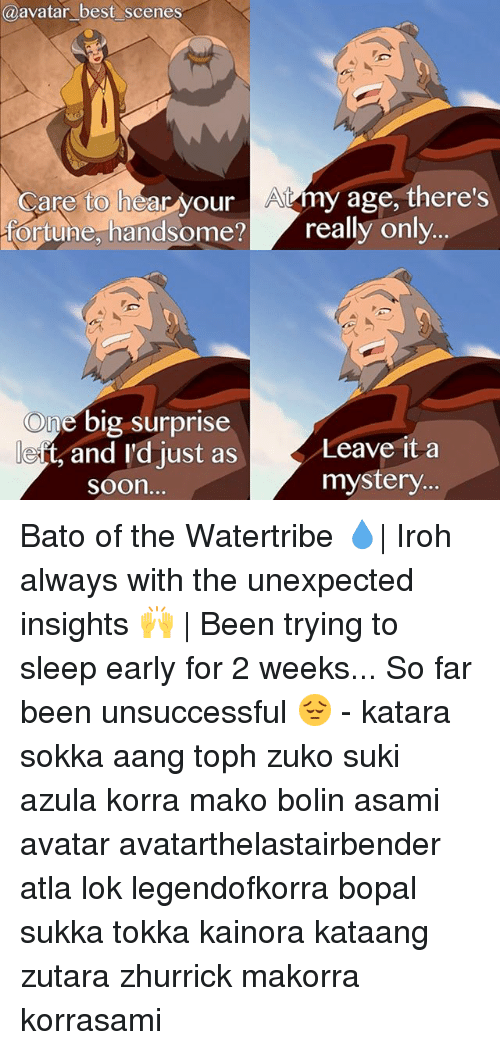 Memes, Sokka, and Soon...: a avatar best scenes  Care to hear your A4my age, there's  ortune, handsome? really only  One big surprise  Leave it a  e ts and I'd just as  mystery.  Soon. Bato of the Watertribe 💧| Iroh always with the unexpected insights 🙌 | Been trying to sleep early for 2 weeks... So far been unsuccessful 😔 - katara sokka aang toph zuko suki azula korra mako bolin asami avatar avatarthelastairbender atla lok legendofkorra bopal sukka tokka kainora kataang zutara zhurrick makorra korrasami