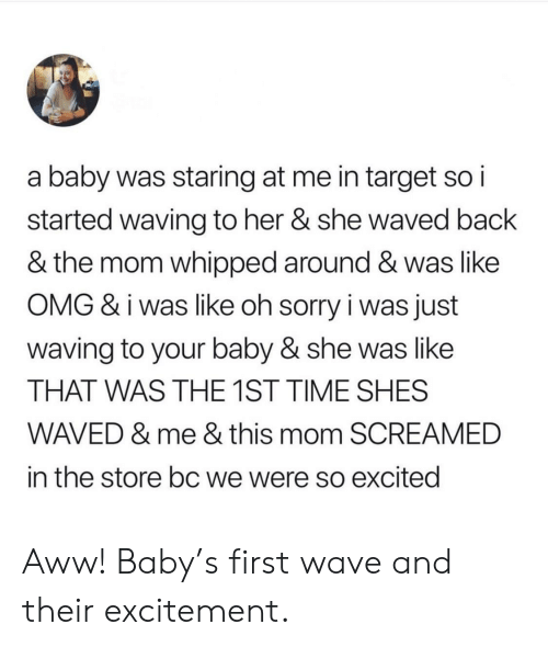 Aww, Omg, and Sorry: a baby was staring at me in target so i  started waving to her & she waved back  & the mom whipped around & was like  OMG & i was like oh sorry i was just  waving to your baby & she was like  THAT WAS THE 1ST TIME SHES  WAVED & me & this mom SCREAMED  in the store bc we were so excitedi Aww! Baby's first wave and their excitement.