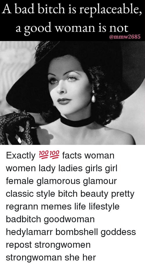 Bad, Facts, and Girls: A bad bitch is replaceable,  a good woman is not  mmw268 Exactly 💯💯 facts woman women lady ladies girls girl female glamorous glamour classic style bitch beauty pretty regrann memes life lifestyle badbitch goodwoman hedylamarr bombshell goddess repost strongwomen strongwoman she her