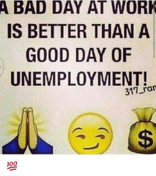 A Bad Day At Work Is Better Than A Good Day Of Unemployment Ran