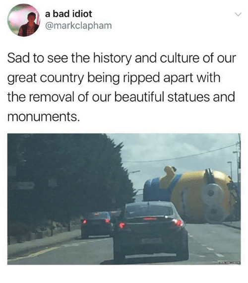 Bad, Beautiful, and History: a bad idiot  @markclapham  Sad to see the history and culture of our  great country being ripped apart with  the removal of our beautiful statues and  monuments.