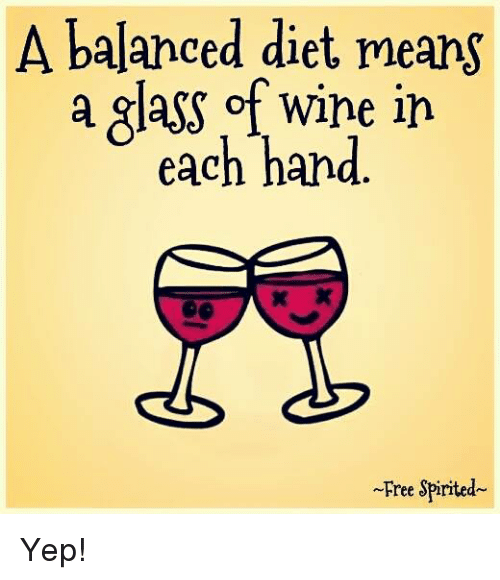 A Balanced Diet Means A Glass Of Wine In Each Hand Free Spirrted Yep