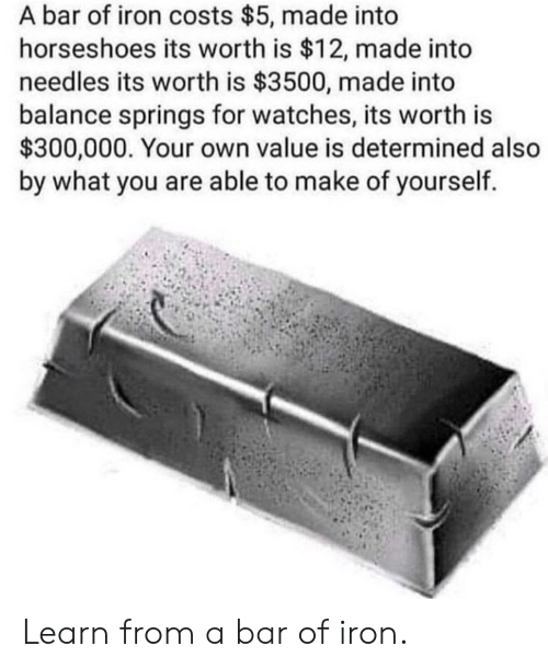 Watches, Iron, and Bar: A bar of iron costs $5, made into  horseshoes its worth is $12, made into  needles its worth is $3500, made into  balance springs for watches, its worth is  $300,000. Your own value is determined also  by what you are able to make of yourself. Learn from a bar of iron.