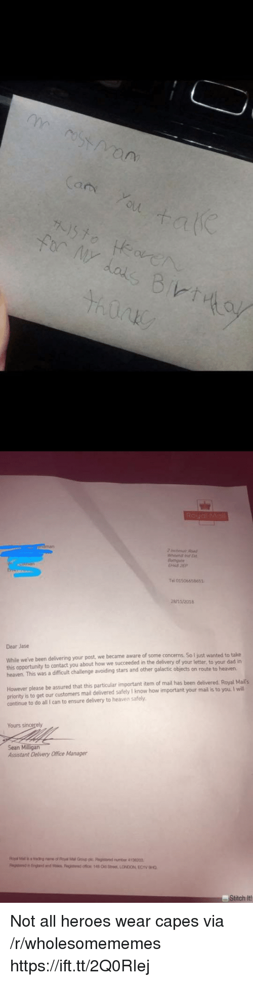 Dad, Heaven, and Ensure: (a  Bathgate  el 01506658651  /2018  Dear Jase  While we've been delivering your post we became aware of some concerns  this opportunity to contact you about how we succeeded in the delivery of your letter, to your dad in  heaven. This was a difficult challenge avoiding stars and other galactic objects on route to heaven  So I just wanted to take  However please be assured that this particular important iten of mail has been delivered. Royal Maits  priority is to get our customers mail delivered safely I know how important your mail is to you. I will  continue to do all I can to ensure delivery to heaven safely  Yours s  Sean Milligan  Assistant Delivery Office Manager  titch It Not all heroes wear capes via /r/wholesomememes https://ift.tt/2Q0RIej