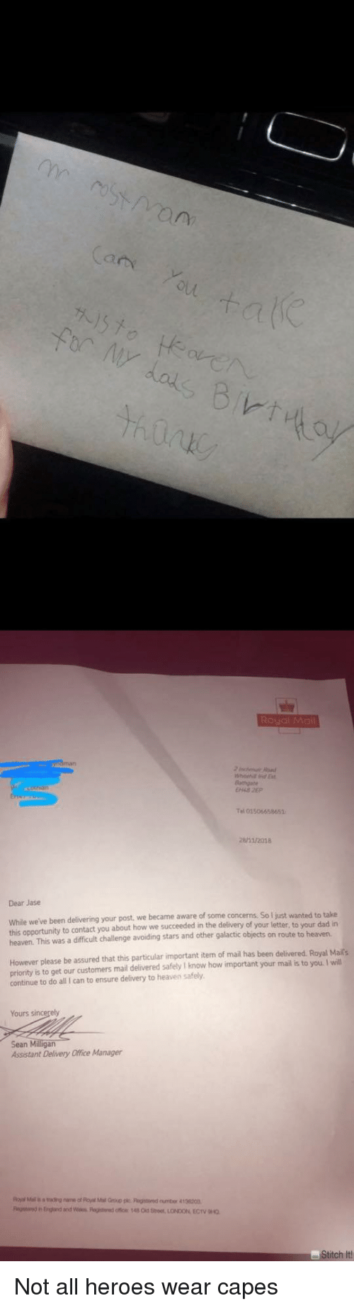 Dad, Heaven, and Ensure: (a  Bathgate  el 01506658651  /2018  Dear Jase  While we've been delivering your post we became aware of some concerns  this opportunity to contact you about how we succeeded in the delivery of your letter, to your dad in  heaven. This was a difficult challenge avoiding stars and other galactic objects on route to heaven  So I just wanted to take  However please be assured that this particular important iten of mail has been delivered. Royal Maits  priority is to get our customers mail delivered safely I know how important your mail is to you. I will  continue to do all I can to ensure delivery to heaven safely  Yours s  Sean Milligan  Assistant Delivery Office Manager  titch It Not all heroes wear capes