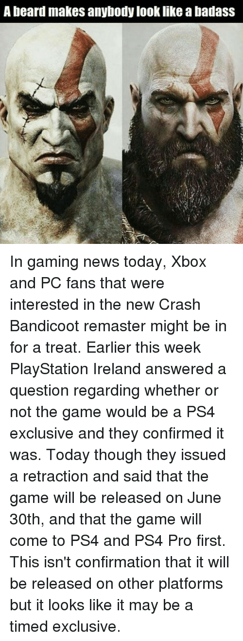 Beard, Crash Bandicoot, and Memes: A beard makes anybody look like abadass In gaming news today, Xbox and PC fans that were interested in the new Crash Bandicoot remaster might be in for a treat. Earlier this week PlayStation Ireland answered a question regarding whether or not the game would be a PS4 exclusive and they confirmed it was. Today though they issued a retraction and said that the game will be released on June 30th, and that the game will come to PS4 and PS4 Pro first. This isn't confirmation that it will be released on other platforms but it looks like it may be a timed exclusive.