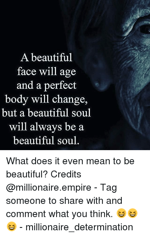 A Beautiful Face Will Age And A Perfect Body Will Change But A