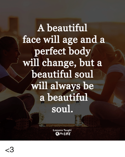 Beautiful, Life, and Memes: A beautiful  face will age and a  perfect body  will change, but a  beautiful soul  will always be  a beautiful  soul.  Lessons Taught  QBy LIFE <3