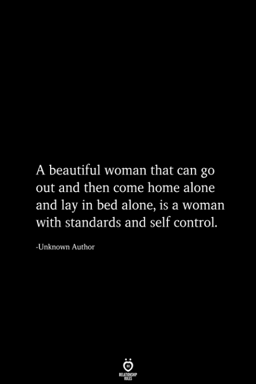 Being Alone, Beautiful, and Home Alone: A beautiful woman that can go  out and then come home alone  and lay in bed alone, is a woman  with standards and self control.  -Unknown Author  RELATIONSHIP  ES