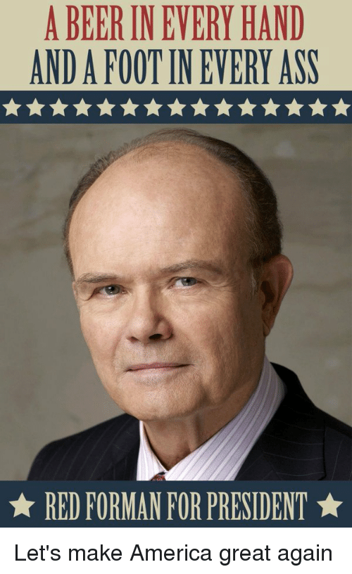 America, Beer, and Funny: A BEER IN EVERY HAND  ANDAFOOTIN EVERY ASS  RED FORMAN FOR PRESIDENT Let's make America great again