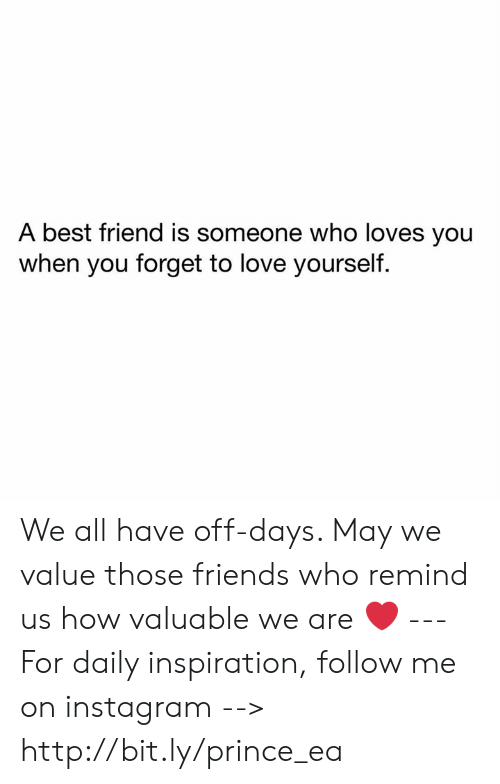 Best Friend, Friends, and Instagram: A best friend is someone who loves you  when you forget to love yourself. We all have off-days. May we value those friends who remind us how valuable we are ❤️ --- For daily inspiration, follow me on instagram --> http://bit.ly/prince_ea