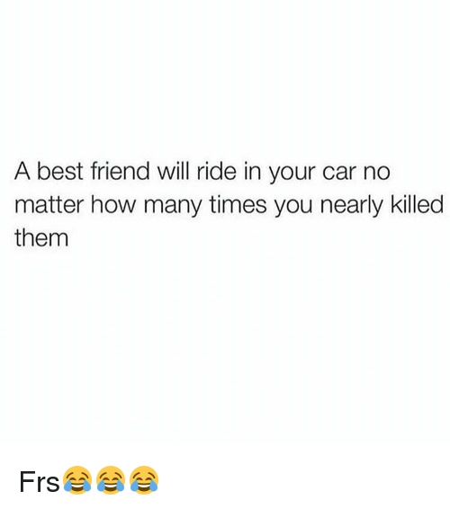 How Many Times, Memes, and 🤖: A best friend will ride in your car no  matter how many times you nearly killed  them Frs😂😂😂