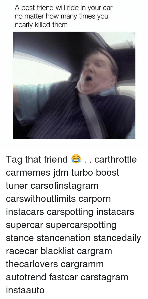 Best Friend, Cars, and How Many Times: A best friend will ride in your car  no matter how many times you  nearly killed them Tag that friend 😂 . . carthrottle carmemes jdm turbo boost tuner carsofinstagram carswithoutlimits carporn instacars carspotting instacars supercar supercarspotting stance stancenation stancedaily racecar blacklist cargram thecarlovers cargramm autotrend fastcar carstagram instaauto